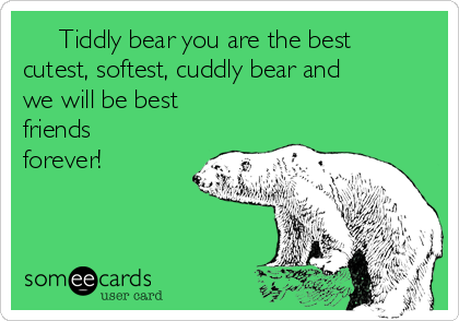 Tiddly bear you are the best cutest, softest, cuddly bear and we will be best friends forever!