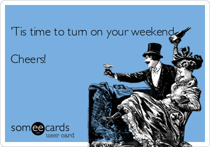 'Tis time to turn on your weekend  Cheers!