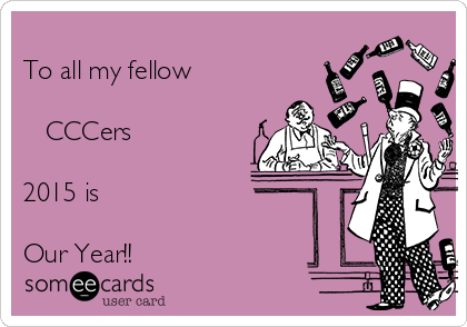 To all my fellow         CCCers  2015 is  Our Year!!