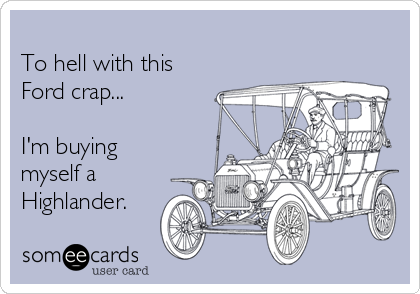 To hell with this Ford crap...  I'm buying myself a Highlander.