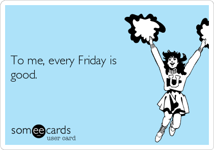 To me, every Friday is good.