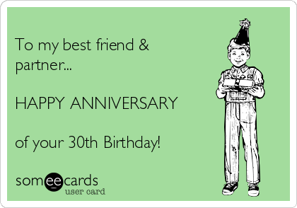To my best friend & partner...  HAPPY ANNIVERSARY  of your 30th Birthday!