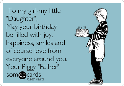 "To my girl-my little ""Daughter"",  May your birthday be filled with joy, happiness, smiles and of course love from everyone around you. Your Piggy ""Father"""