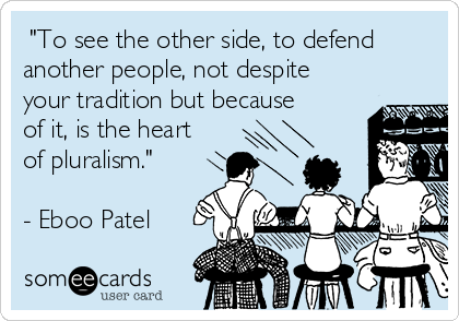 """""""To see the other side, to defend another people, not despite your tradition but because of it, is the heart of pluralism.""""  - Eboo Patel"""