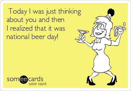 Today I was just thinking about you and then I realized that it was national beer day!