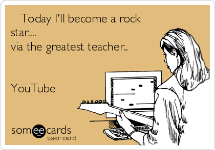 Today I'll become a rock star....  via the greatest teacher..   YouTube