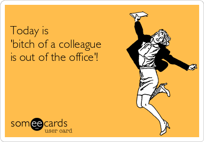 Today is  'bitch of a colleague is out of the office'!