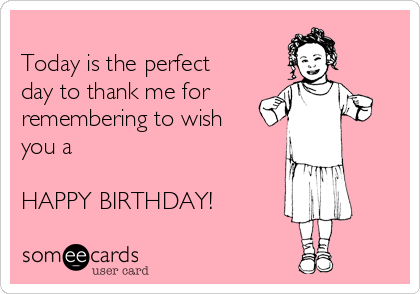 Today is the perfect day to thank me for  remembering to wish you a  HAPPY BIRTHDAY!