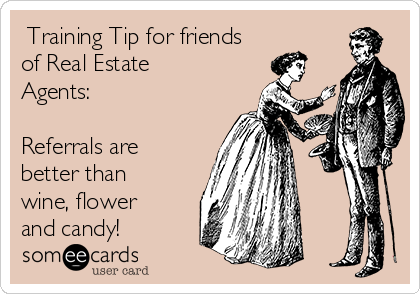 Training Tip for friends of Real Estate Agents:  Referrals are better than wine, flower and candy!