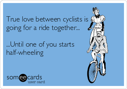 True love between cyclists is going for a ride together...  ...Until one of you starts half-wheeling