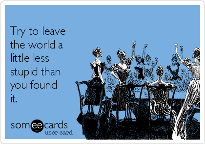 Try to leave the world a little less stupid than you found it.