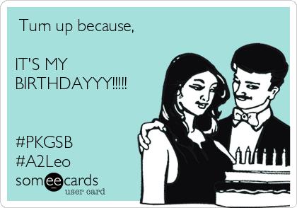 Turn up because,  IT'S MY BIRTHDAYYY!!!!!   #PKGSB #A2Leo