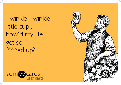 Twinkle Twinkle  little cup ... how'd my life get so  f***ed up?