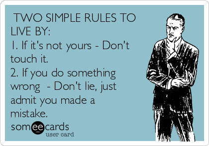 TWO SIMPLE RULES TO LIVE BY:  1. If it's not yours - Don't touch it. 2. If you do something wrong  - Don't lie, just admit you made a mistake.