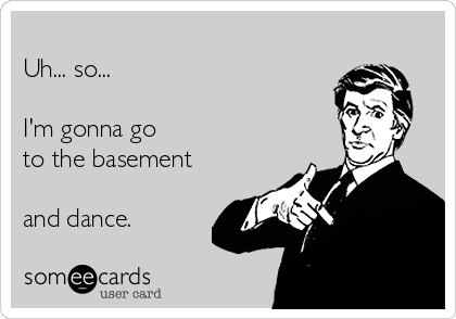 Uh... so...  I'm gonna go to the basement  and dance.