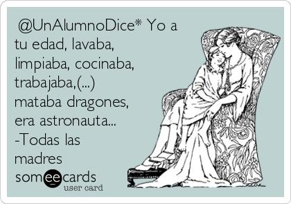 @UnAlumnoDice* Yo a tu edad, lavaba, limpiaba, cocinaba, trabajaba,(...) mataba dragones, era astronauta... -Todas las madres