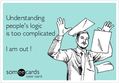 Understanding people's logic is too complicated     I am out !