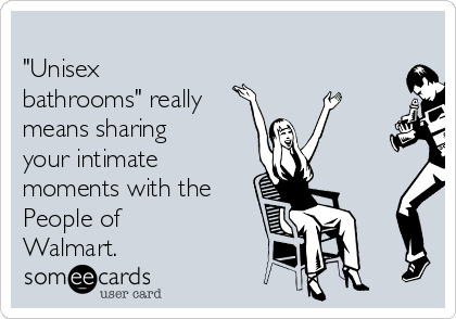 """Unisex bathrooms"" really means sharing your intimate moments with the People of Walmart."