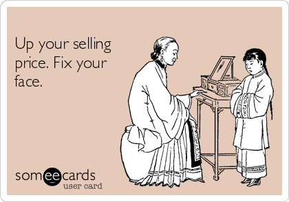 Up your selling price. Fix your face.