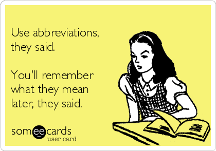 Use abbreviations, they said.  You'll remember what they mean later, they said.