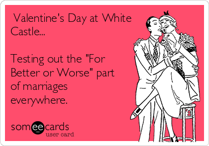 """Valentine's Day at White Castle...  Testing out the """"For Better or Worse"""" part of marriages everywhere."""