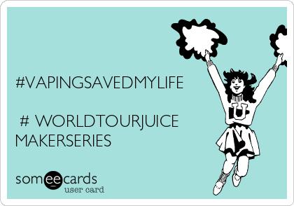   #VAPINGSAVEDMYLIFE  #WORLDTOURJUICE MAKERSERIES