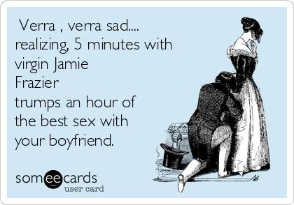 Verra , verra sad.... realizing, 5 minutes with virgin Jamie  Frazier trumps an hour of the best sex with your boyfriend.
