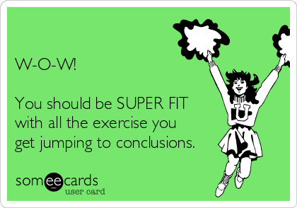 W-O-W!  You should be SUPER FIT with all the exercise you get jumping to conclusions.