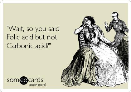 """""""Wait, so you said Folic acid but not Carbonic acid?"""""""