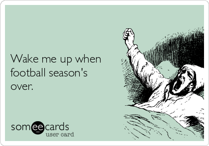 Wake me up when football season's over.