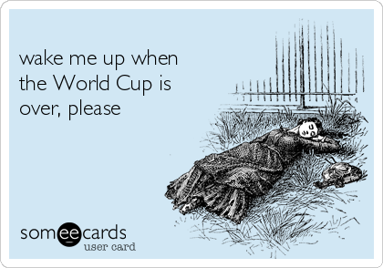 wake me up when  the World Cup is  over, please