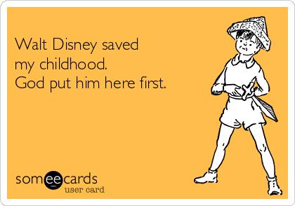 Walt Disney saved  my childhood. God put him here first.