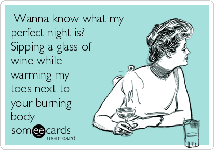 Wanna know what my perfect night is? Sipping a glass of wine while warming my toes next to your burning body