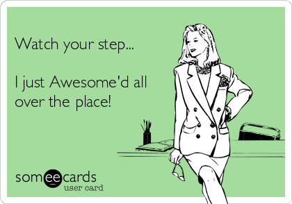 Watch your step...  I just Awesome'd all over the place!