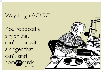 Way to go AC/DC!  You replaced a singer that can't hear with a singer that can't sing!
