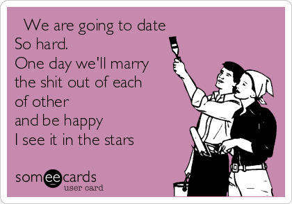We are going to date  So hard.     One day we'll marry the shit out of each of other and be happy I see it in the stars