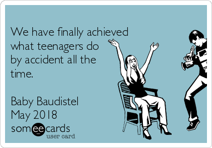 We have finally achieved  what teenagers do by accident all the time.   Baby Baudistel May 2018