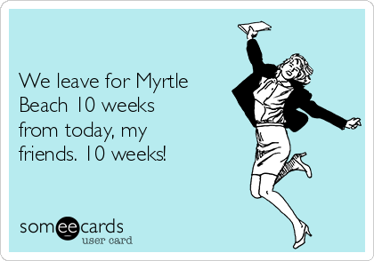 We leave for Myrtle Beach 10 weeks from today, my friends. 10 weeks!