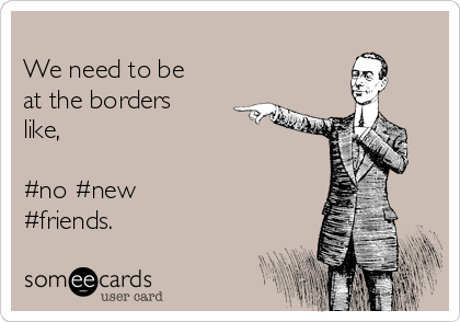We need to be at the borders like,   #no #new #friends.