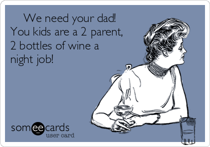 We need your dad!  You kids are a 2 parent, 2 bottles of wine a night job!