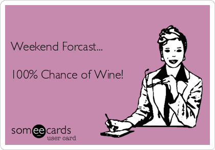 Weekend Forcast...     100% Chance of Wine!