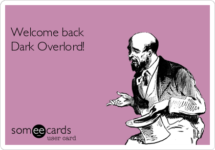 Welcome back Dark Overlord!