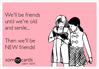 We'll be friends until we're old and senile...    Then we'll be NEW friends!