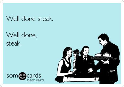 Well done steak.  Well done, steak.
