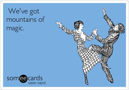 We've got mountains of magic.