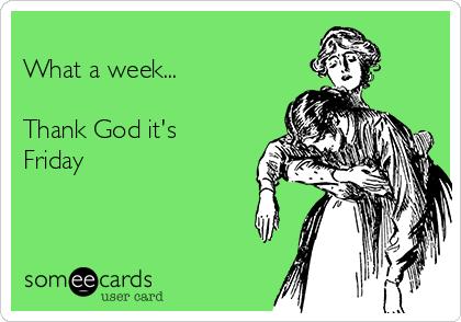 What A Week Thank God Its Friday Weekend Ecard