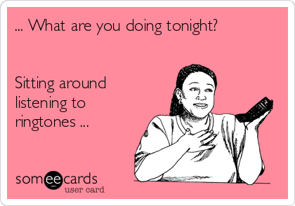 ... What are you doing tonight?    Sitting around listening to ringtones ...