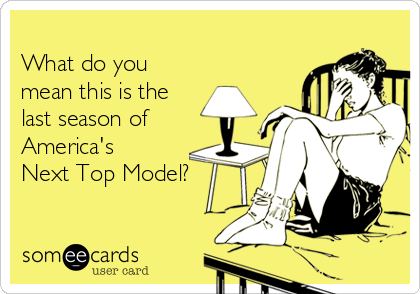 What do you mean this is the last season of America's Next Top Model?