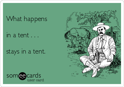 What happens  in a tent . . .  stays in a tent.