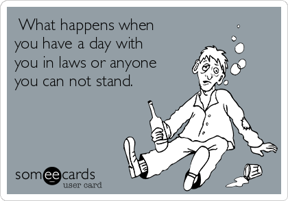 What happens when you have a day with you in laws or anyone you can not stand.